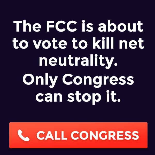 The FCC is about to vote to kill net neutrality. Only Congress can stop it. CALL CONGRESS
